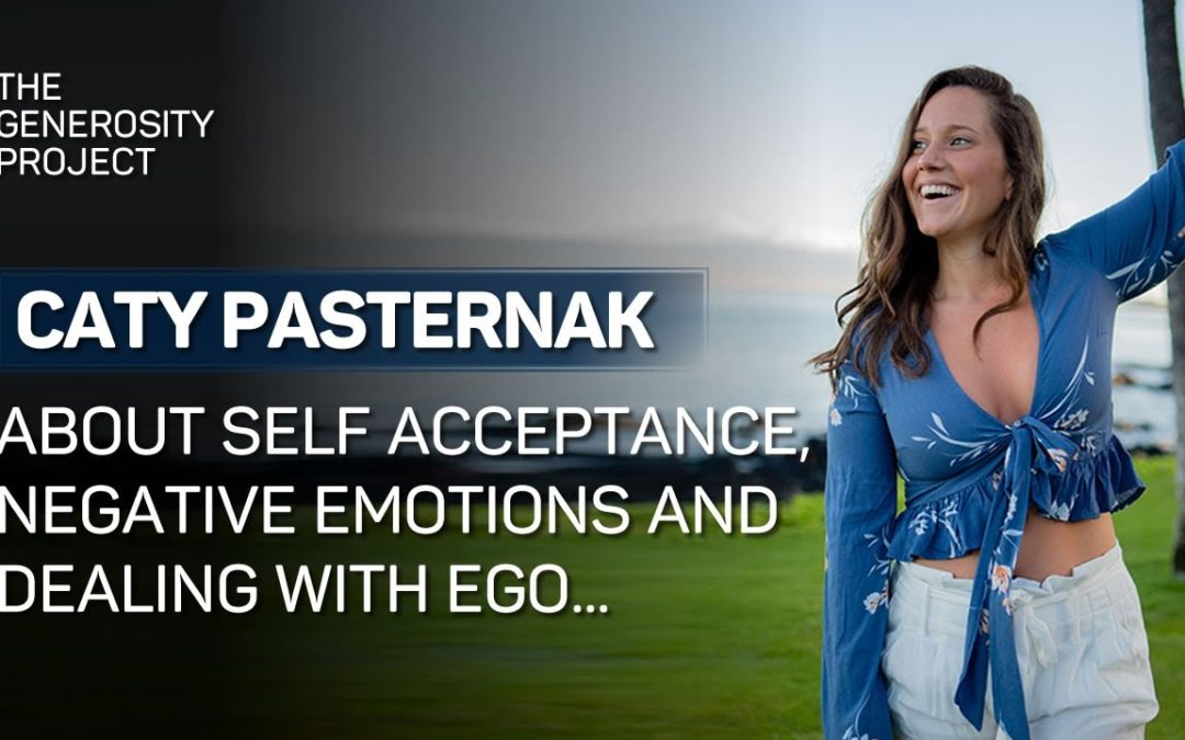 Self-Acceptance, Negative Emotions & Dealing with Ego – Caty Pasternak – The Generosity Project